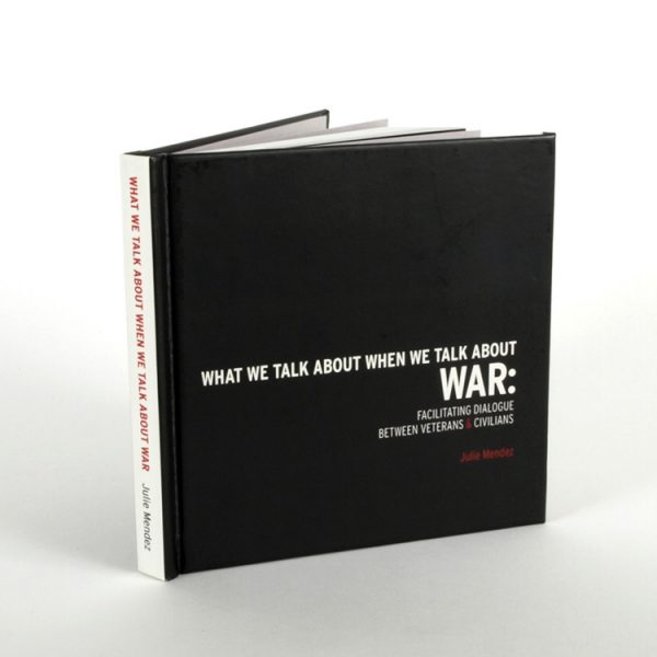 MFA Thesis Book—What We Talk About When We Talk About War: Facilitating Dialogue Between Veterans & Civilians. Book written and designed by Julie Mendez for California College of the Arts Design Department.